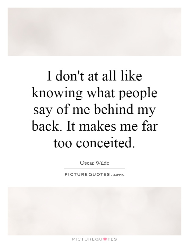 I don't at all like knowing what people say of me behind my back. It makes me far too conceited Picture Quote #1