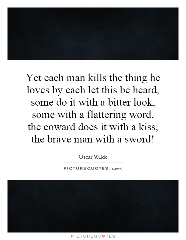 Yet each man kills the thing he loves by each let this be heard, some do it with a bitter look, some with a flattering word, the coward does it with a kiss, the brave man with a sword! Picture Quote #1
