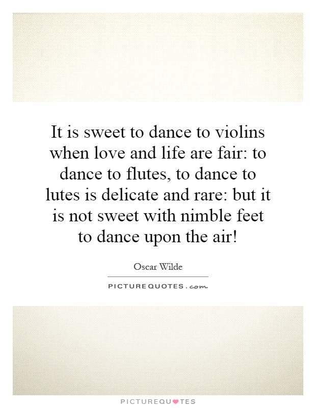 It is sweet to dance to violins when love and life are fair: to dance to flutes, to dance to lutes is delicate and rare: but it is not sweet with nimble feet to dance upon the air! Picture Quote #1