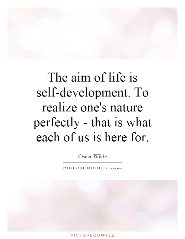 The aim of life is self-development. To realize one's nature perfectly - that is what each of us is here for Picture Quote #1