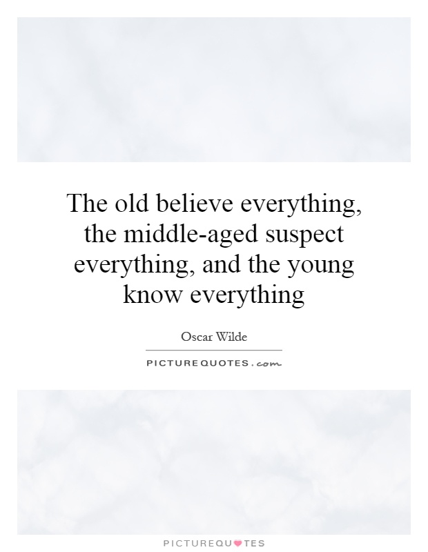 The old believe everything, the middle-aged suspect everything, and the young know everything Picture Quote #1