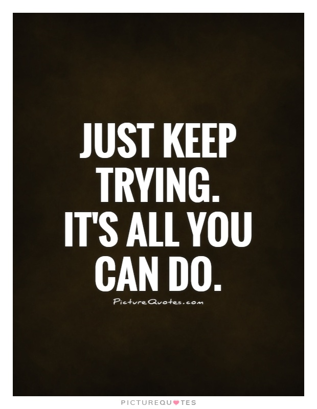 Just keep trying. It\'s all you can do | Picture Quotes