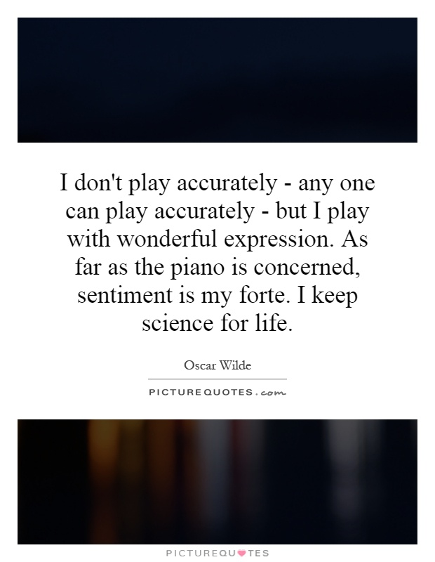 I don't play accurately - any one can play accurately - but I play with wonderful expression. As far as the piano is concerned, sentiment is my forte. I keep science for life Picture Quote #1