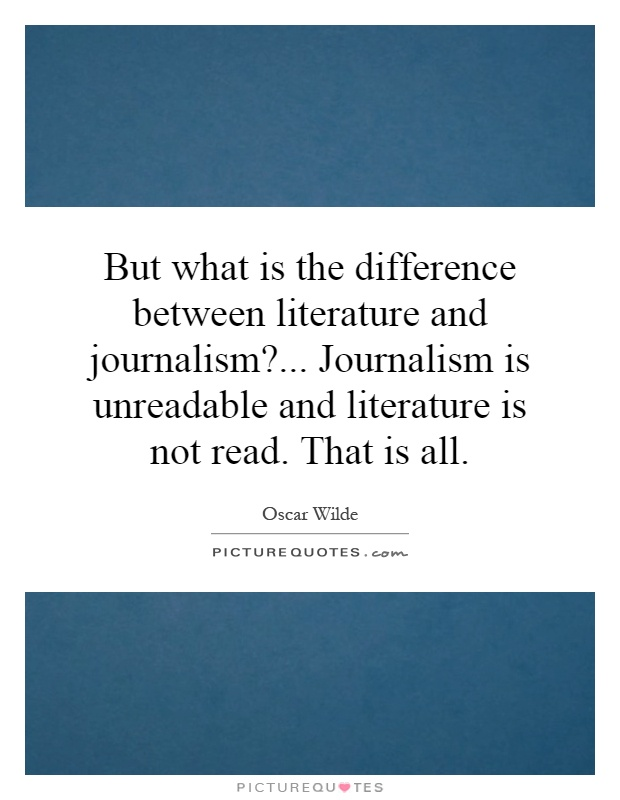 But what is the difference between literature and journalism?... Journalism is unreadable and literature is not read. That is all Picture Quote #1
