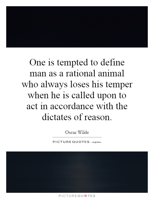 One is tempted to define man as a rational animal who always loses his temper when he is called upon to act in accordance with the dictates of reason Picture Quote #1