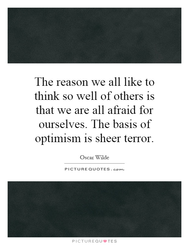 The reason we all like to think so well of others is that we are all afraid for ourselves. The basis of optimism is sheer terror Picture Quote #1