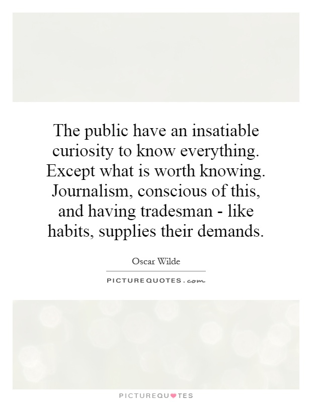 The public have an insatiable curiosity to know everything. Except what is worth knowing. Journalism, conscious of this, and having tradesman - like habits, supplies their demands Picture Quote #1