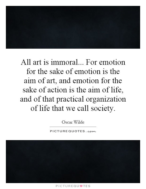 All art is immoral... For emotion for the sake of emotion is the aim of art, and emotion for the sake of action is the aim of life, and of that practical organization of life that we call society Picture Quote #1