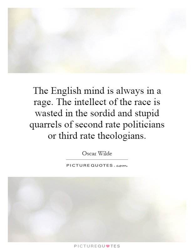 The English mind is always in a rage. The intellect of the race is wasted in the sordid and stupid quarrels of second rate politicians or third rate theologians Picture Quote #1