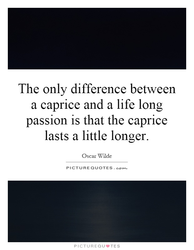 The only difference between a caprice and a life long passion is that the caprice lasts a little longer Picture Quote #1