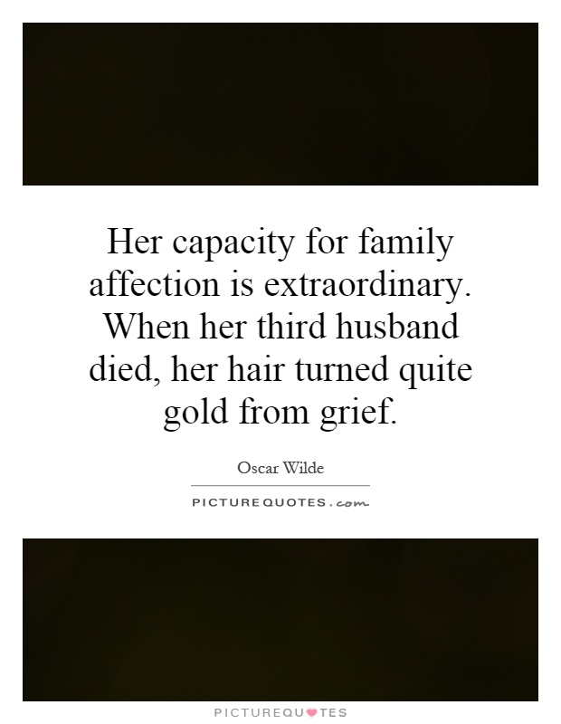 Her capacity for family affection is extraordinary. When her third husband died, her hair turned quite gold from grief Picture Quote #1