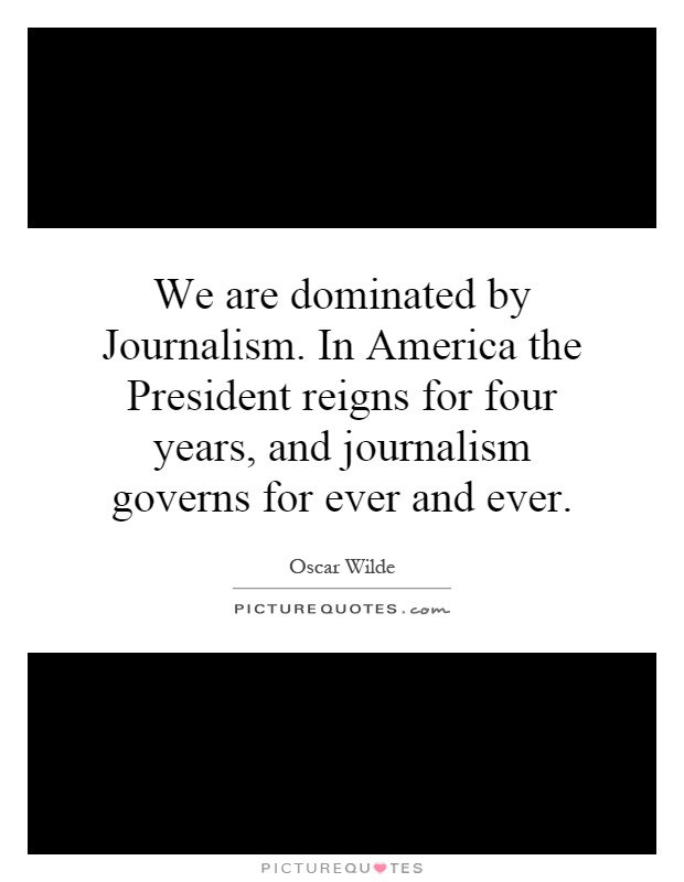 We are dominated by Journalism. In America the President reigns for four years, and journalism governs for ever and ever Picture Quote #1
