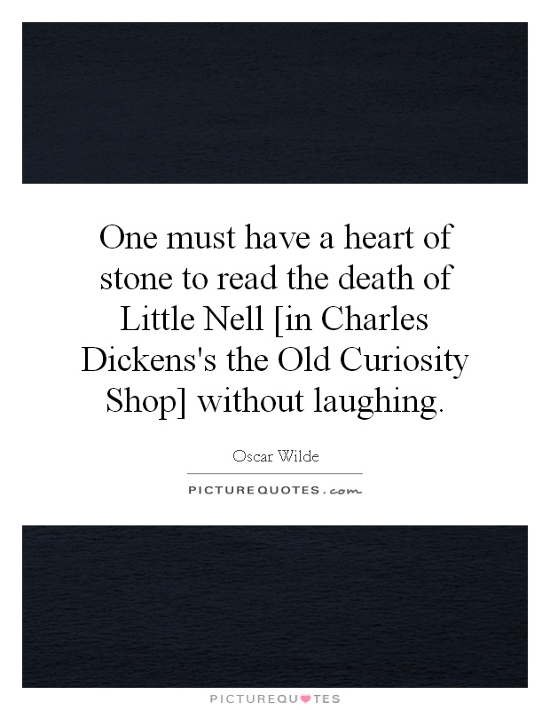 One must have a heart of stone to read the death of Little Nell [in Charles Dickens's the Old Curiosity Shop] without laughing Picture Quote #1