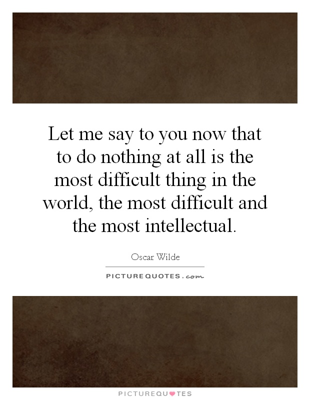 Let me say to you now that to do nothing at all is the most difficult thing in the world, the most difficult and the most intellectual Picture Quote #1