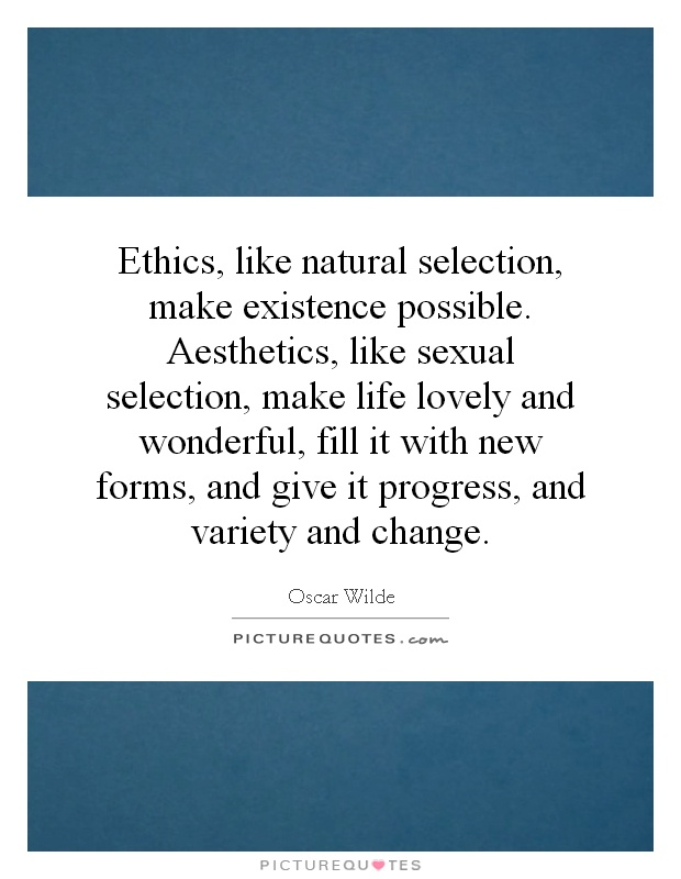 Ethics, like natural selection, make existence possible. Aesthetics, like sexual selection, make life lovely and wonderful, fill it with new forms, and give it progress, and variety and change Picture Quote #1