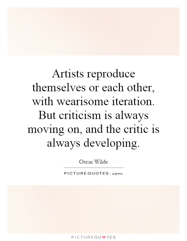 Artists reproduce themselves or each other, with wearisome iteration. But criticism is always moving on, and the critic is always developing Picture Quote #1