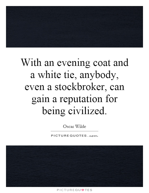 With an evening coat and a white tie, anybody, even a stockbroker, can gain a reputation for being civilized Picture Quote #1