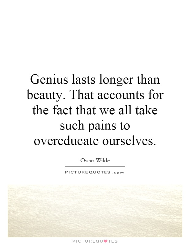 Genius lasts longer than beauty. That accounts for the fact that we all take such pains to overeducate ourselves Picture Quote #1