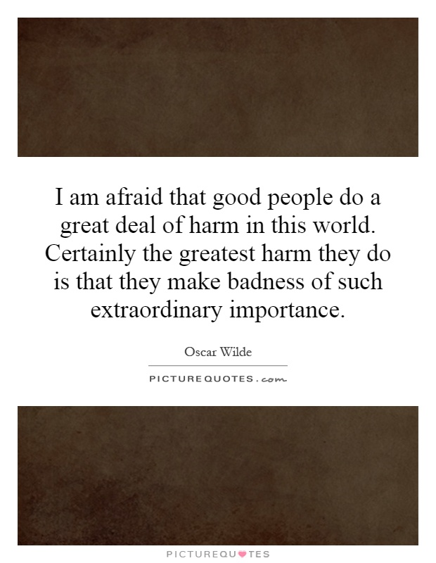 I am afraid that good people do a great deal of harm in this world. Certainly the greatest harm they do is that they make badness of such extraordinary importance Picture Quote #1