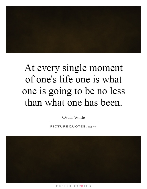 At every single moment of one's life one is what one is going to be no less than what one has been Picture Quote #1