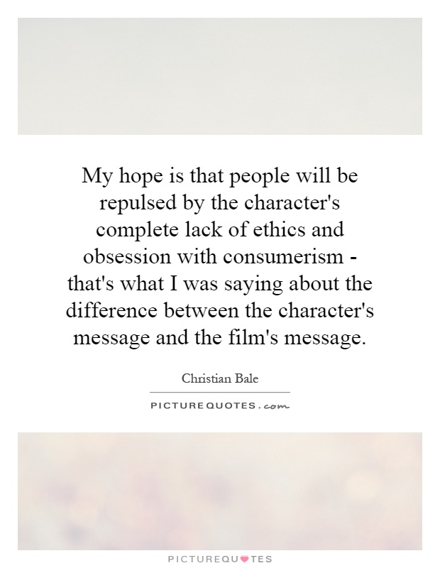 My hope is that people will be repulsed by the character's complete lack of ethics and obsession with consumerism - that's what I was saying about the difference between the character's message and the film's message Picture Quote #1