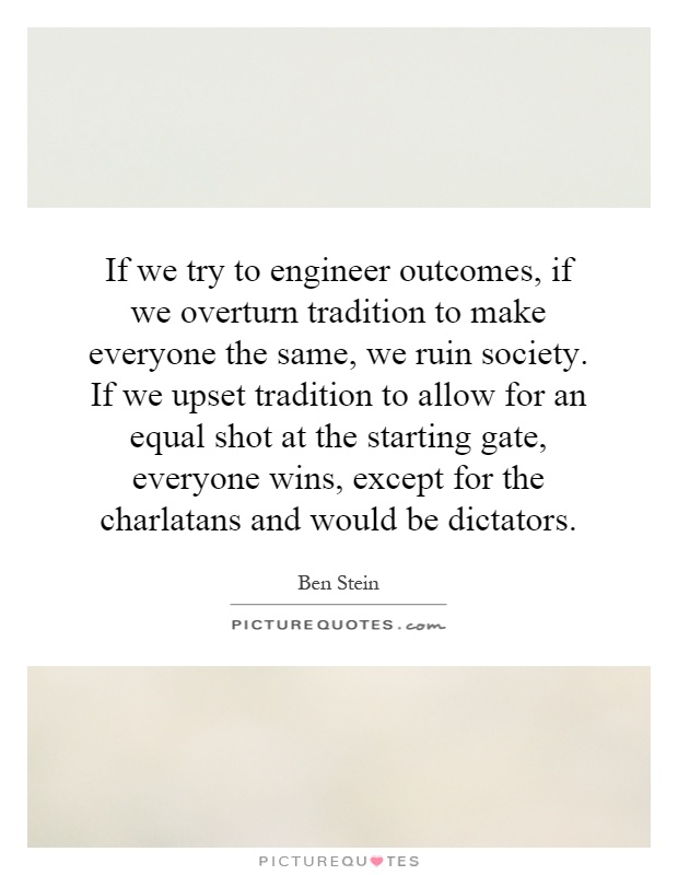 If we try to engineer outcomes, if we overturn tradition to make everyone the same, we ruin society. If we upset tradition to allow for an equal shot at the starting gate, everyone wins, except for the charlatans and would be dictators Picture Quote #1