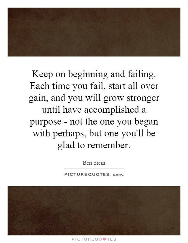 Keep on beginning and failing. Each time you fail, start all over gain, and you will grow stronger until have accomplished a purpose - not the one you began with perhaps, but one you'll be glad to remember Picture Quote #1
