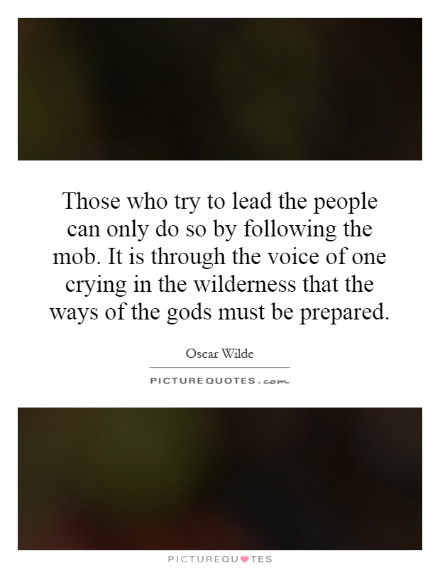 Those who try to lead the people can only do so by following the mob. It is through the voice of one crying in the wilderness that the ways of the gods must be prepared Picture Quote #1