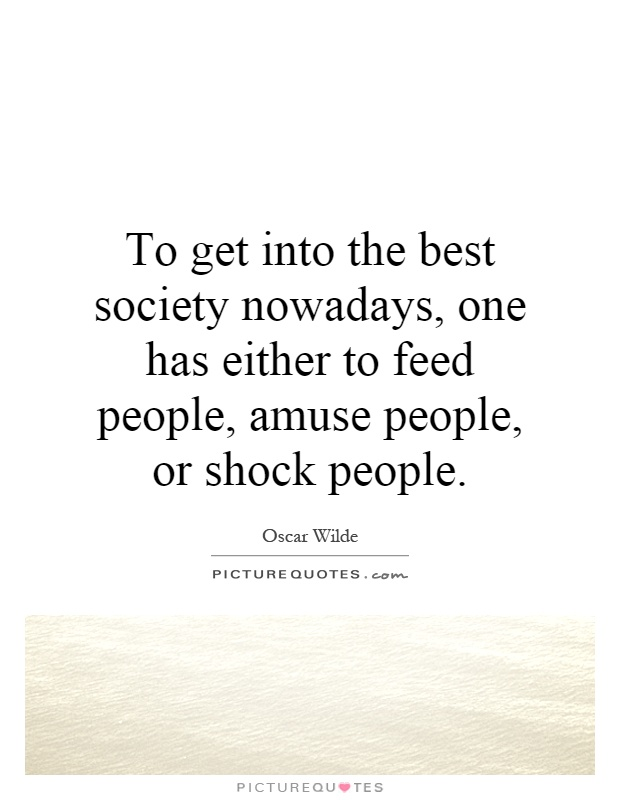 To get into the best society nowadays, one has either to feed people, amuse people, or shock people Picture Quote #1