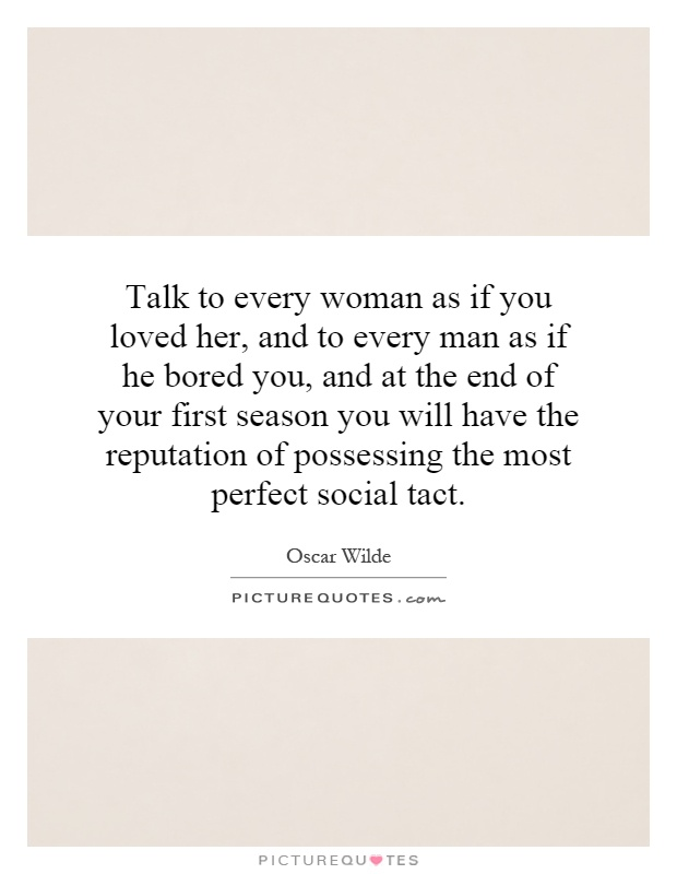 Talk to every woman as if you loved her, and to every man as if he bored you, and at the end of your first season you will have the reputation of possessing the most perfect social tact Picture Quote #1