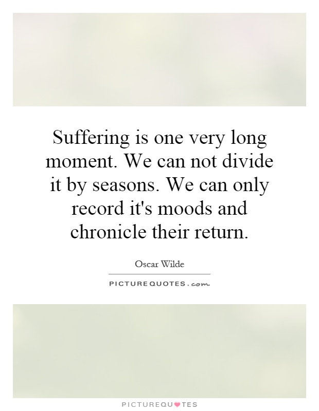 Suffering is one very long moment. We can not divide it by seasons. We can only record it's moods and chronicle their return Picture Quote #1
