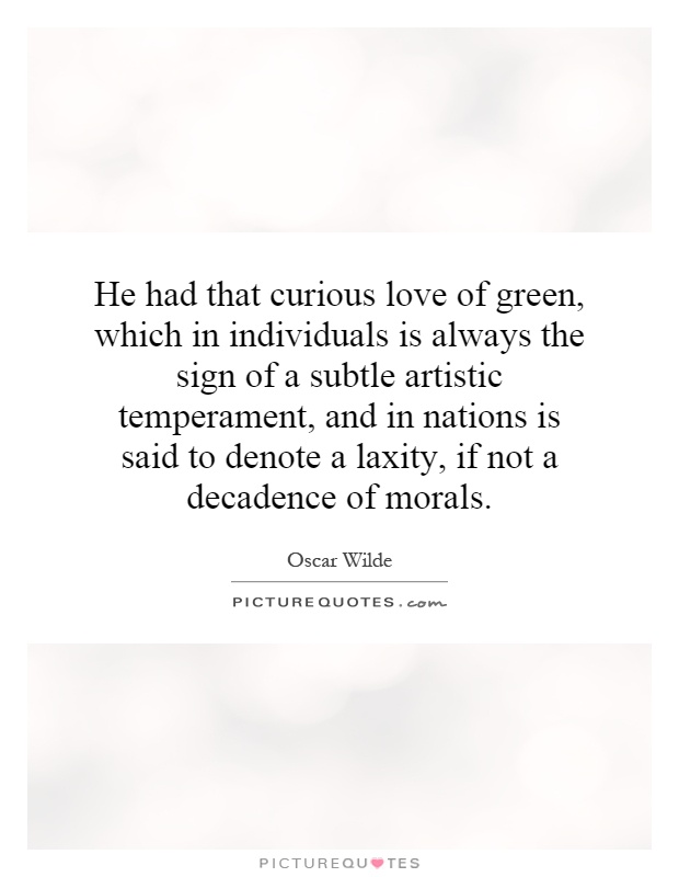 He had that curious love of green, which in individuals is always the sign of a subtle artistic temperament, and in nations is said to denote a laxity, if not a decadence of morals Picture Quote #1
