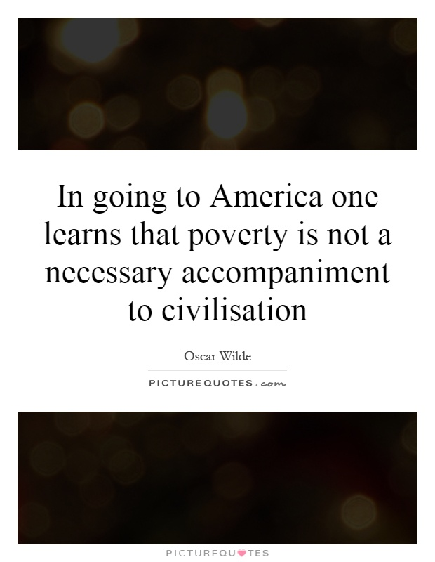 In going to America one learns that poverty is not a necessary accompaniment to civilisation Picture Quote #1