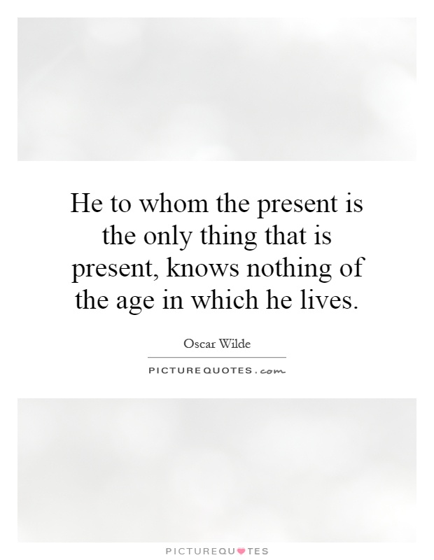 He to whom the present is the only thing that is present, knows nothing of the age in which he lives Picture Quote #1
