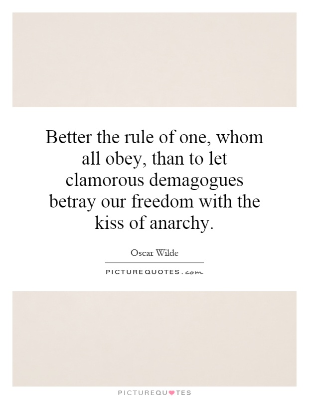 Better the rule of one, whom all obey, than to let clamorous demagogues betray our freedom with the kiss of anarchy Picture Quote #1