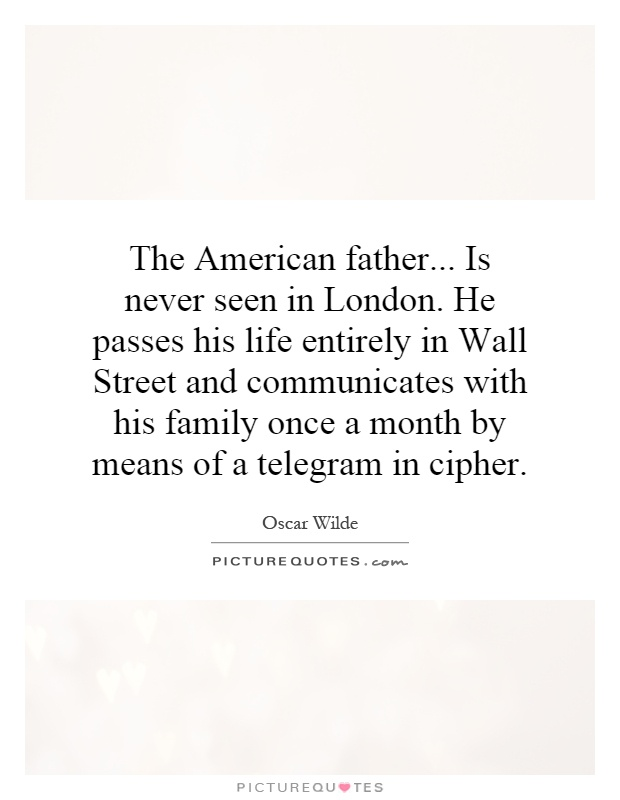The American father... Is never seen in London. He passes his life entirely in Wall Street and communicates with his family once a month by means of a telegram in cipher Picture Quote #1