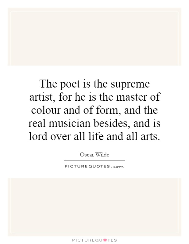 The poet is the supreme artist, for he is the master of colour and of form, and the real musician besides, and is lord over all life and all arts Picture Quote #1