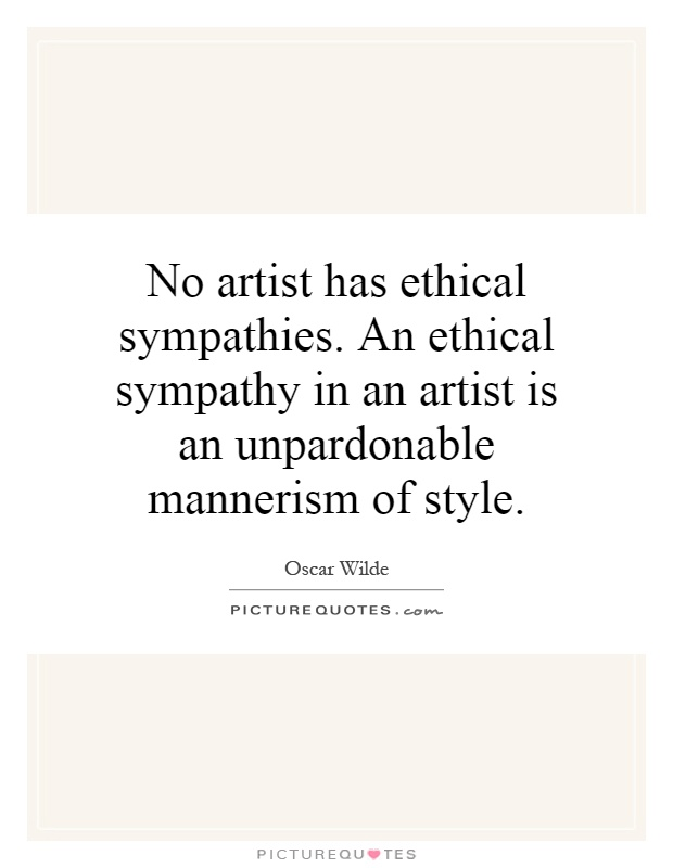 No artist has ethical sympathies. An ethical sympathy in an artist is an unpardonable mannerism of style Picture Quote #1