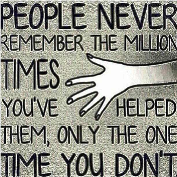 People never remember the million times you've helped them, only the one time you don't Picture Quote #1