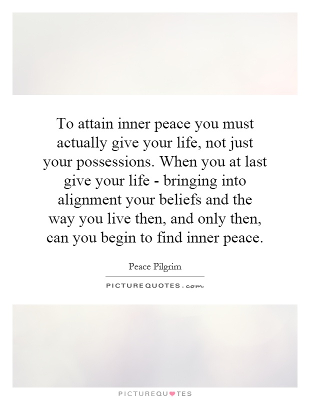 To attain inner peace you must actually give your life, not just your possessions. When you at last give your life - bringing into alignment your beliefs and the way you live then, and only then, can you begin to find inner peace Picture Quote #1