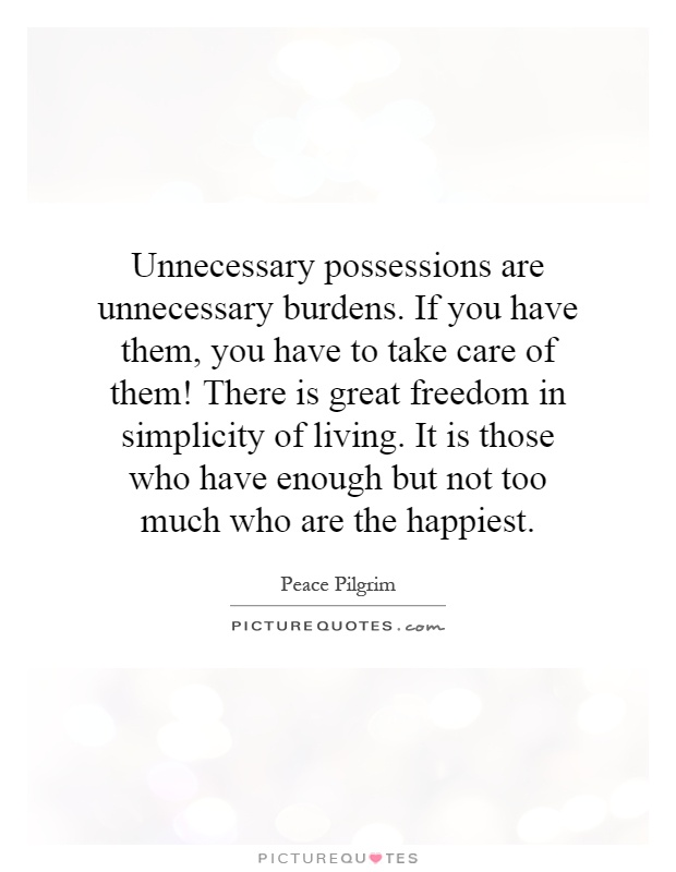 Unnecessary possessions are unnecessary burdens. If you have them, you have to take care of them! There is great freedom in simplicity of living. It is those who have enough but not too much who are the happiest Picture Quote #1