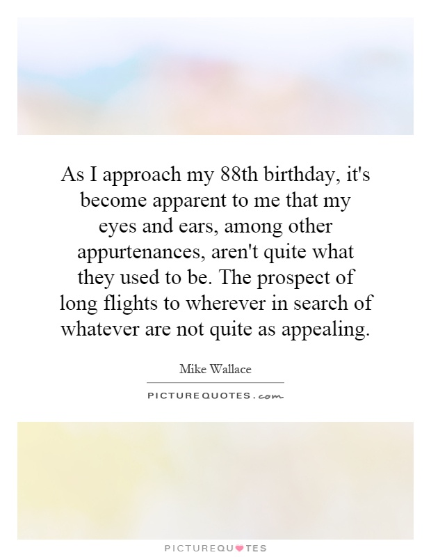 As I approach my 88th birthday, it's become apparent to me that my eyes and ears, among other appurtenances, aren't quite what they used to be. The prospect of long flights to wherever in search of whatever are not quite as appealing Picture Quote #1