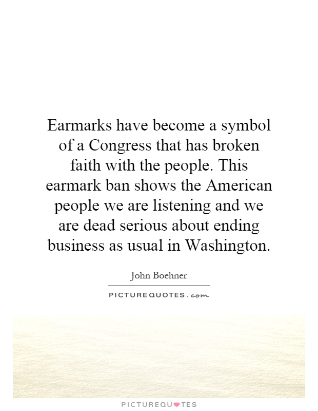 Earmarks have become a symbol of a Congress that has broken faith with the people. This earmark ban shows the American people we are listening and we are dead serious about ending business as usual in Washington Picture Quote #1