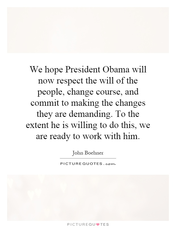 We hope President Obama will now respect the will of the people, change course, and commit to making the changes they are demanding. To the extent he is willing to do this, we are ready to work with him Picture Quote #1