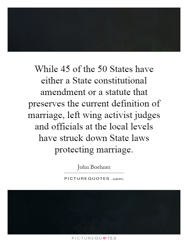While 45 of the 50 States have either a State constitutional amendment or a statute that preserves the current definition of marriage, left wing activist judges and officials at the local levels have struck down State laws protecting marriage Picture Quote #1