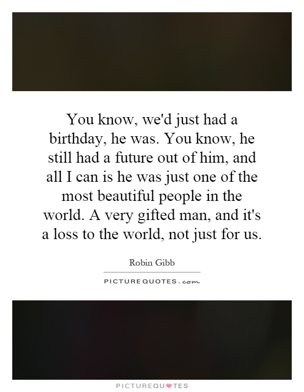 You know, we'd just had a birthday, he was. You know, he still had a future out of him, and all I can is he was just one of the most beautiful people in the world. A very gifted man, and it's a loss to the world, not just for us Picture Quote #1