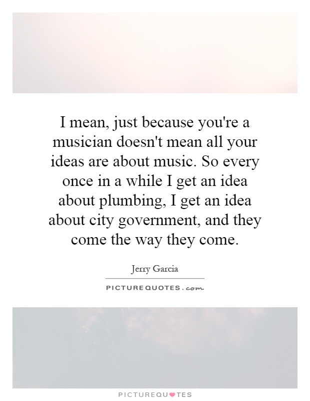 I mean, just because you're a musician doesn't mean all your ideas are about music. So every once in a while I get an idea about plumbing, I get an idea about city government, and they come the way they come Picture Quote #1
