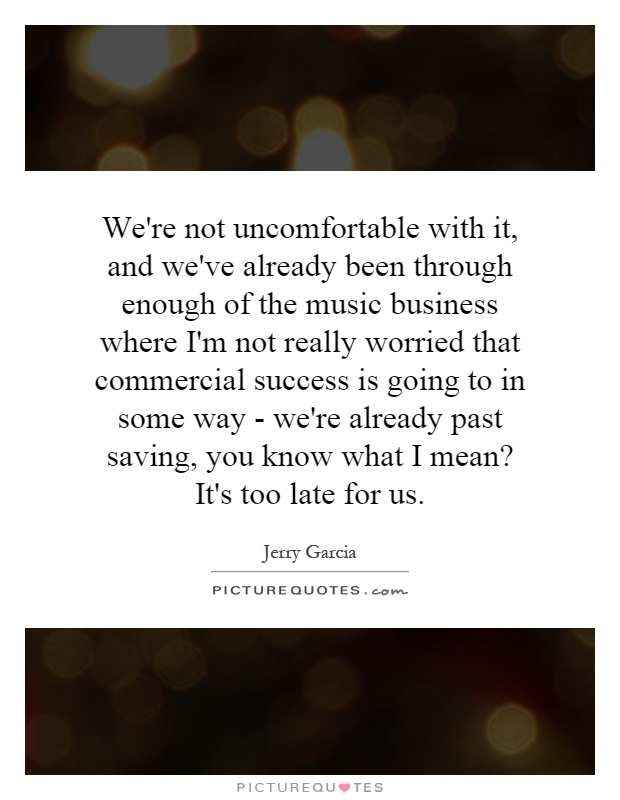 We're not uncomfortable with it, and we've already been through enough of the music business where I'm not really worried that commercial success is going to in some way - we're already past saving, you know what I mean? It's too late for us Picture Quote #1