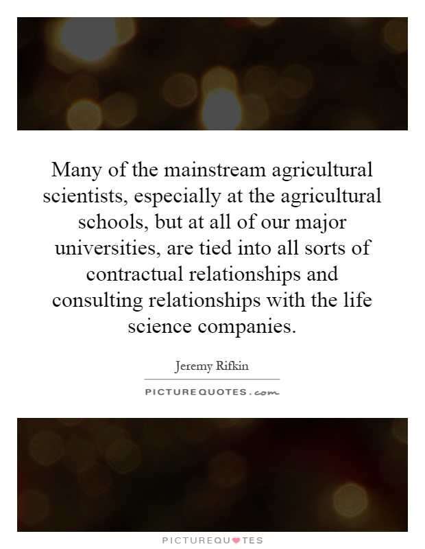 Many of the mainstream agricultural scientists, especially at the agricultural schools, but at all of our major universities, are tied into all sorts of contractual relationships and consulting relationships with the life science companies Picture Quote #1