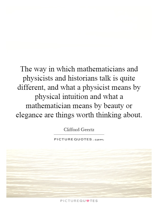 The way in which mathematicians and physicists and historians talk is quite different, and what a physicist means by physical intuition and what a mathematician means by beauty or elegance are things worth thinking about Picture Quote #1